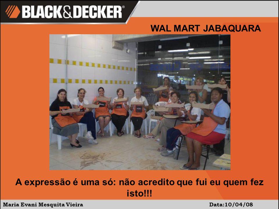 Maria Evani Mesquita Vieira Data:10/04/08 WAL MART JABAQUARA A expressão é uma só: não acredito que fui eu quem fez isto!!!