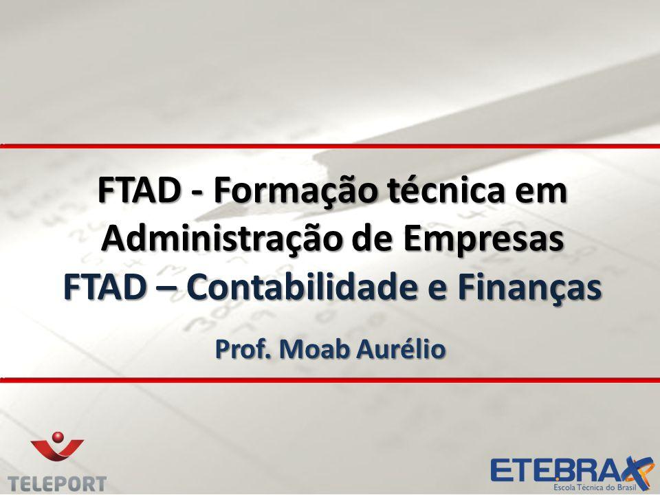 FTAD - Formação técnica em Administração de Empresas FTAD – Contabilidade e Finanças Prof. Moab Aurélio