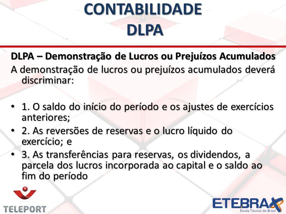 CONTABILIDADE DLPA DLPA – Demonstração de Lucros ou Prejuízos Acumulados A demonstração de lucros ou prejuízos acumulados deverá discriminar: • 1. O s