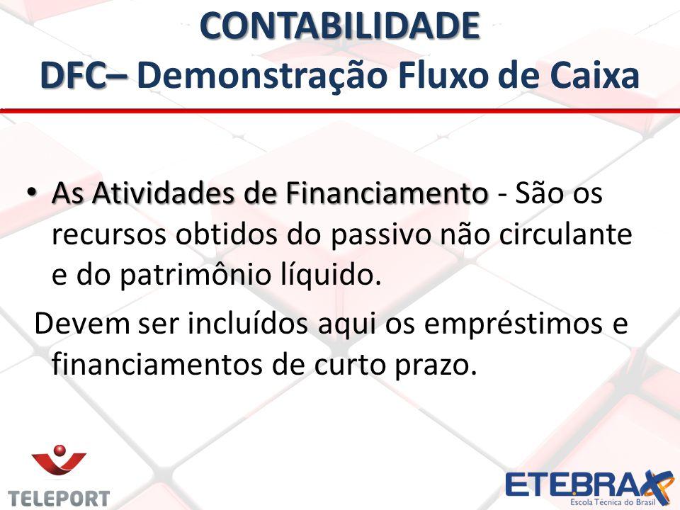 CONTABILIDADE DFC– CONTABILIDADE DFC– Demonstração Fluxo de Caixa • As Atividades de Financiamento • As Atividades de Financiamento - São os recursos obtidos do passivo não circulante e do patrimônio líquido.