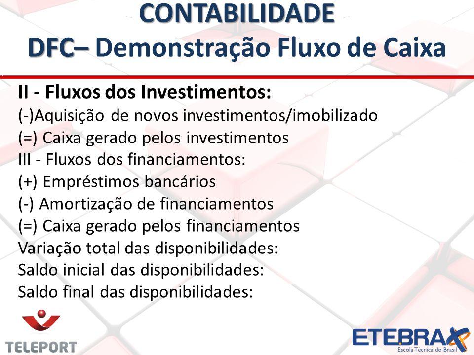 CONTABILIDADE DFC– CONTABILIDADE DFC– Demonstração Fluxo de Caixa II - Fluxos dos Investimentos: (-)Aquisição de novos investimentos/imobilizado (=) Caixa gerado pelos investimentos III - Fluxos dos financiamentos: (+) Empréstimos bancários (-) Amortização de financiamentos (=) Caixa gerado pelos financiamentos Variação total das disponibilidades: Saldo inicial das disponibilidades: Saldo final das disponibilidades: