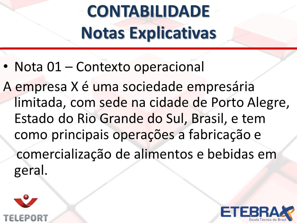 CONTABILIDADE Notas Explicativas • Nota 01 – Contexto operacional A empresa X é uma sociedade empresária limitada, com sede na cidade de Porto Alegre, Estado do Rio Grande do Sul, Brasil, e tem como principais operações a fabricação e comercialização de alimentos e bebidas em geral.
