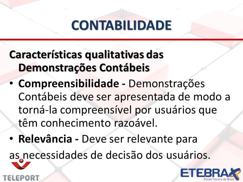 CONTABILIDADE Características qualitativas das Demonstrações Contábeis • • Compreensibilidade - Demonstrações Contábeis deve ser apresentada de modo a torná-la compreensível por usuários que têm conhecimento razoável.