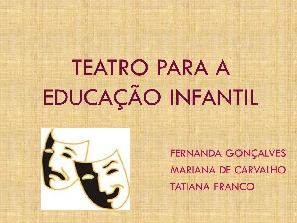 TEATRO PARA A EDUCAÇÃO INFANTIL FERNANDA GONÇALVES MARIANA DE CARVALHO TATIANA FRANCO