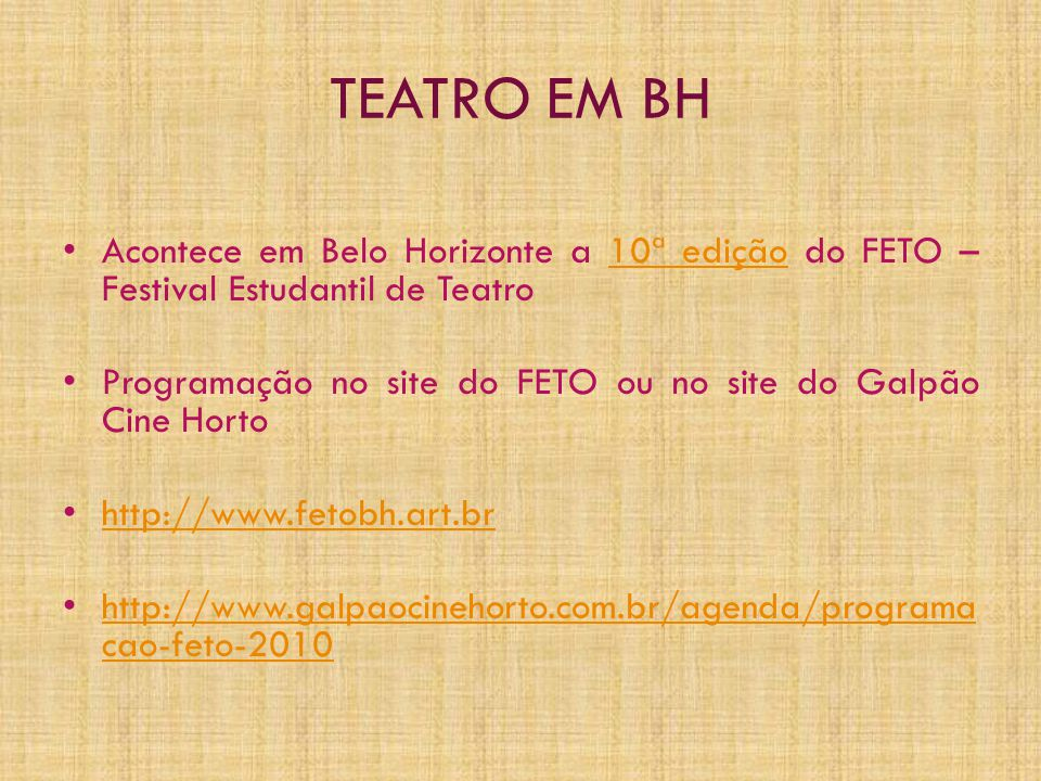 TEATRO EM BH • Acontece em Belo Horizonte a 10ª edição do FETO – Festival Estudantil de Teatro10ª edição • Programação no site do FETO ou no site do Galpão Cine Horto • http://www.fetobh.art.br http://www.fetobh.art.br • http://www.galpaocinehorto.com.br/agenda/programa cao-feto-2010 http://www.galpaocinehorto.com.br/agenda/programa cao-feto-2010