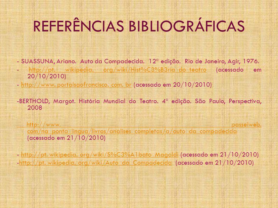 REFERÊNCIAS BIBLIOGRÁFICAS - SUASSUNA, Ariano. Auto da Compadecida. 12ª edição. Rio de Janeiro, Agir, 1976. - http://pt. wikipedia. org/wiki/Hist%C3%B