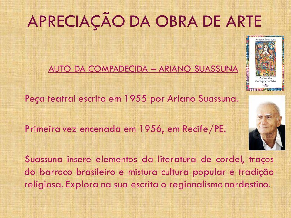 APRECIAÇÃO DA OBRA DE ARTE AUTO DA COMPADECIDA – ARIANO SUASSUNA Peça teatral escrita em 1955 por Ariano Suassuna. Primeira vez encenada em 1956, em R