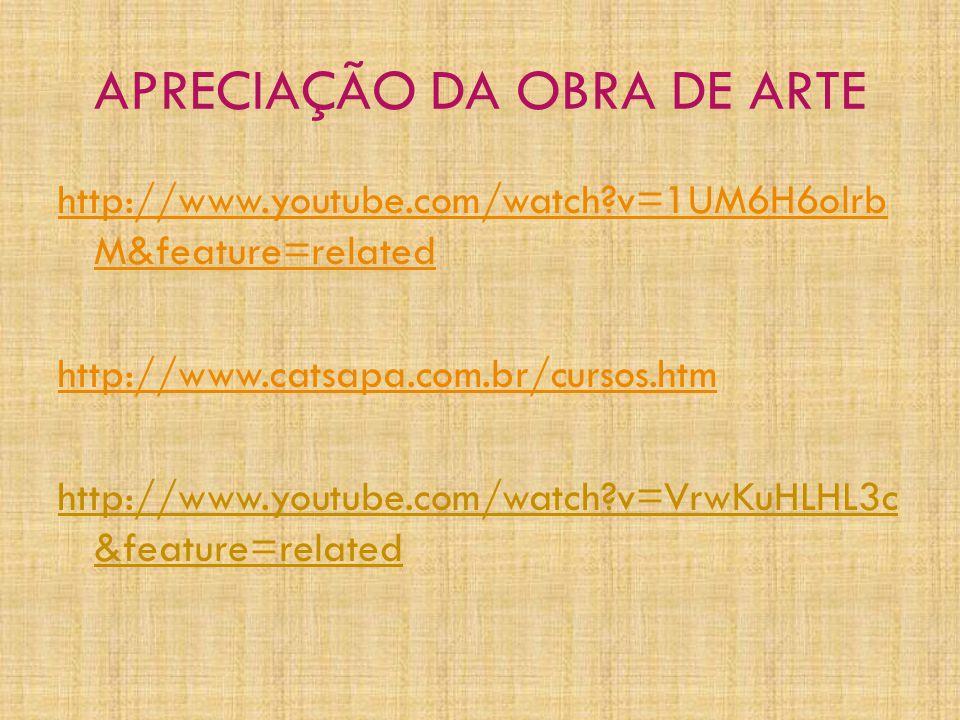 APRECIAÇÃO DA OBRA DE ARTE http://www.youtube.com/watch?v=1UM6H6olrb M&feature=related http://www.catsapa.com.br/cursos.htm http://www.youtube.com/watch?v=VrwKuHLHL3c &feature=related
