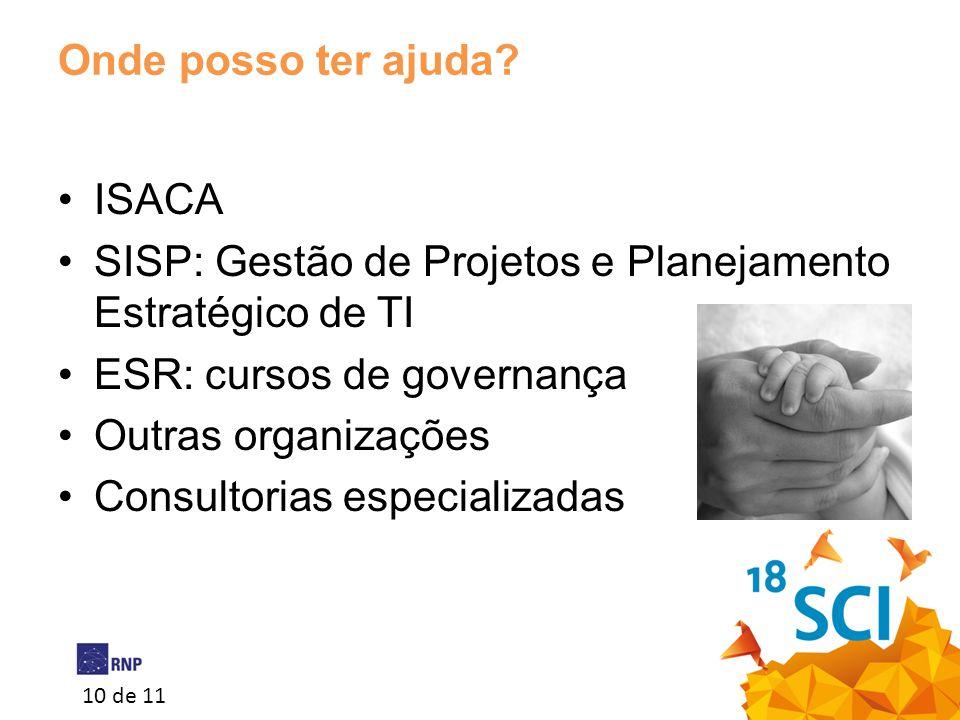 10 de 11 Onde posso ter ajuda? •ISACA •SISP: Gestão de Projetos e Planejamento Estratégico de TI •ESR: cursos de governança •Outras organizações •Cons