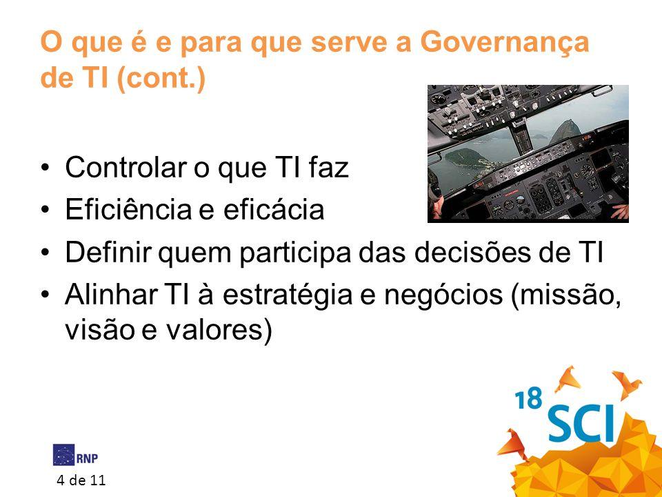 4 de 11 O que é e para que serve a Governança de TI (cont.) •Controlar o que TI faz •Eficiência e eficácia •Definir quem participa das decisões de TI