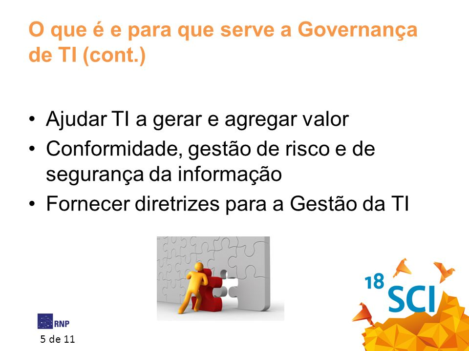 5 de 11 O que é e para que serve a Governança de TI (cont.) •Ajudar TI a gerar e agregar valor •Conformidade, gestão de risco e de segurança da inform