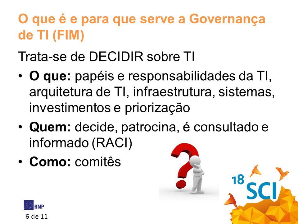 6 de 11 O que é e para que serve a Governança de TI (FIM) Trata-se de DECIDIR sobre TI •O que: papéis e responsabilidades da TI, arquitetura de TI, in