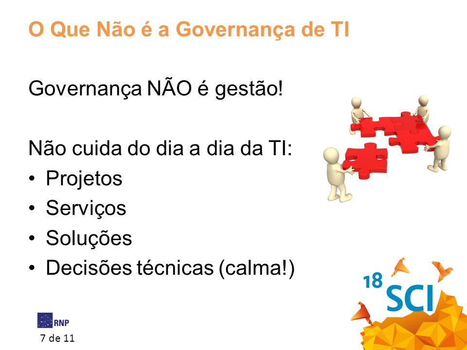 7 de 11 O Que Não é a Governança de TI Governança NÃO é gestão! Não cuida do dia a dia da TI: •Projetos •Serviços •Soluções •Decisões técnicas (calma!