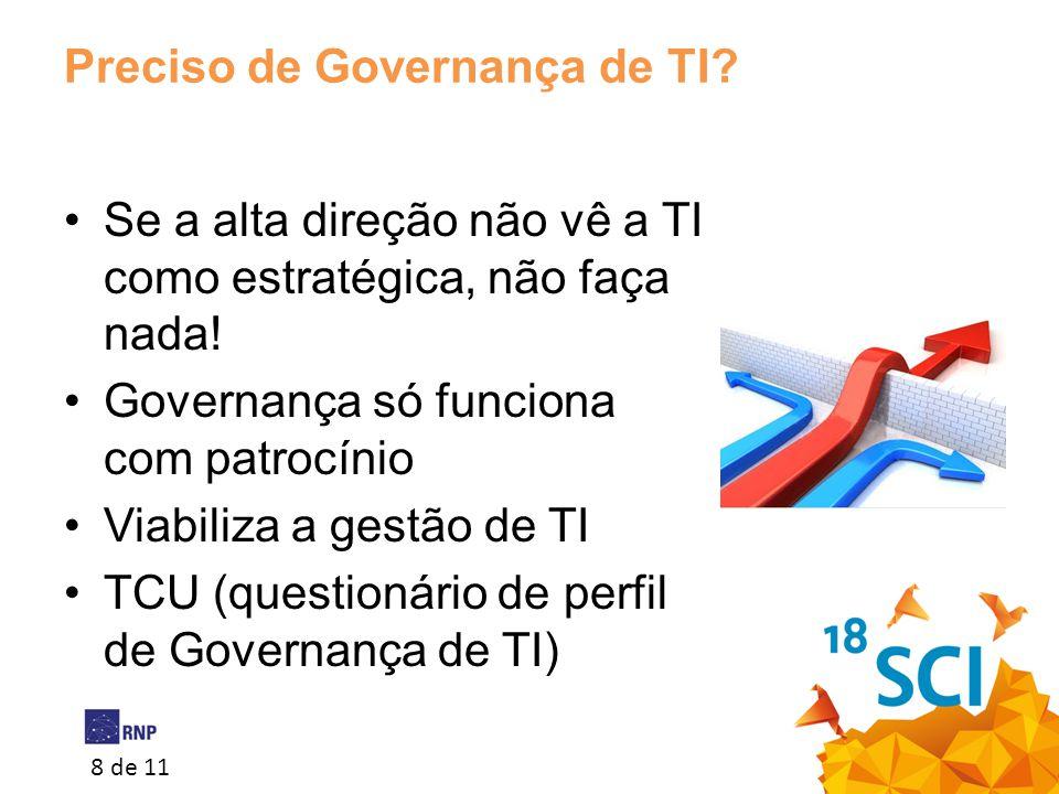 8 de 11 Preciso de Governança de TI? •Se a alta direção não vê a TI como estratégica, não faça nada! •Governança só funciona com patrocínio •Viabiliza