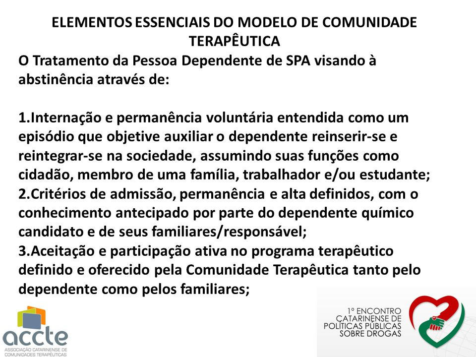 ELEMENTOS ESSENCIAIS DO MODELO DE COMUNIDADE TERAPÊUTICA O Tratamento da Pessoa Dependente de SPA visando à abstinência através de: 1.Internação e per
