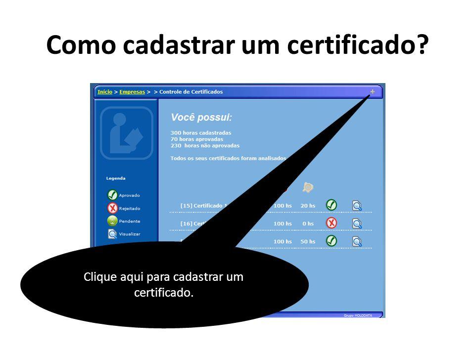 Como cadastrar um certificado? Clique aqui para cadastrar um certificado.