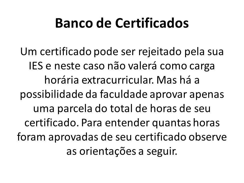 Banco de Certificados Um certificado pode ser rejeitado pela sua IES e neste caso não valerá como carga horária extracurricular. Mas há a possibilidad