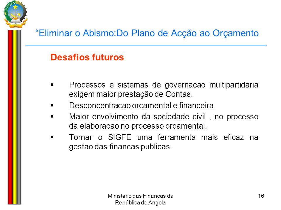 """Ministério das Finanças da República de Angola 16 """"Eliminar o Abismo:Do Plano de Acção ao Orçamento Desafios futuros  Processos e sistemas de governa"""