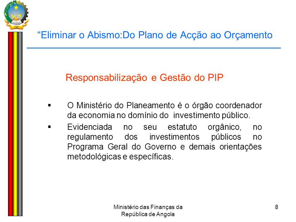 """Ministério das Finanças da República de Angola 8 """"Eliminar o Abismo:Do Plano de Acção ao Orçamento Responsabilização e Gestão do PIP  O Ministério do"""