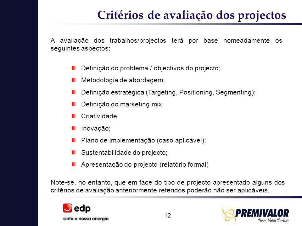 12 Critérios de avaliação dos projectos A avaliação dos trabalhos/projectos terá por base nomeadamente os seguintes aspectos: Definição do problema / objectivos do projecto; Metodologia de abordagem; Definição estratégica (Targeting, Positioning, Segmenting); Definição do marketing mix; Criatividade; Inovação; Plano de implementação (caso aplicável); Sustentabilidade do projecto; Apresentação do projecto (relatório formal) Note-se, no entanto, que em face do tipo de projecto apresentado alguns dos critérios de avaliação anteriormente referidos poderão não ser aplicáveis.
