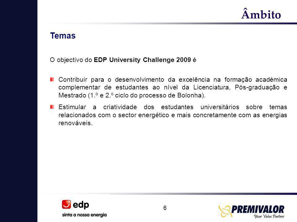 6 Âmbito Temas O objectivo do EDP University Challenge 2009 é Contribuir para o desenvolvimento da excelência na formação académica complementar de estudantes ao nível da Licenciatura, Pós-graduação e Mestrado (1.º e 2.º ciclo do processo de Bolonha).