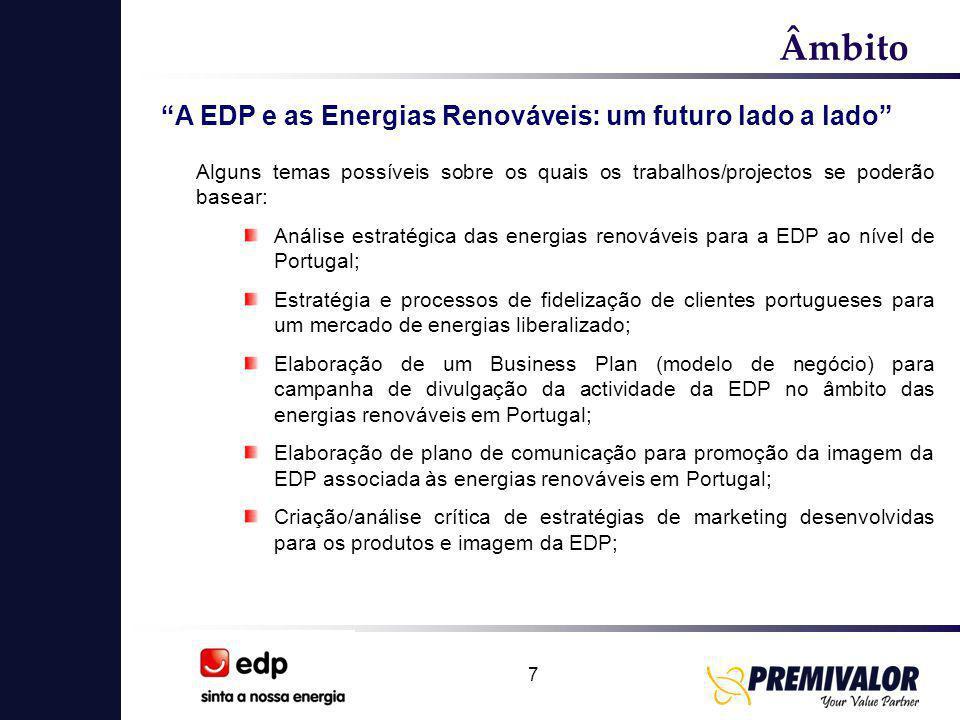 7 Âmbito A EDP e as Energias Renováveis: um futuro lado a lado Alguns temas possíveis sobre os quais os trabalhos/projectos se poderão basear: Análise estratégica das energias renováveis para a EDP ao nível de Portugal; Estratégia e processos de fidelização de clientes portugueses para um mercado de energias liberalizado; Elaboração de um Business Plan (modelo de negócio) para campanha de divulgação da actividade da EDP no âmbito das energias renováveis em Portugal; Elaboração de plano de comunicação para promoção da imagem da EDP associada às energias renováveis em Portugal; Criação/análise crítica de estratégias de marketing desenvolvidas para os produtos e imagem da EDP;