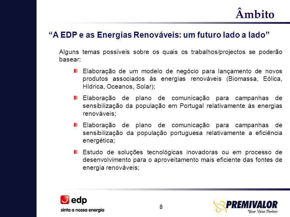 9 Âmbito A EDP e as Energias Renováveis: um futuro lado a lado Alguns temas possíveis sobre os quais os trabalhos/projectos se poderão basear: Desenvolvimento de equipamentos de microgeração e aperfeiçoamento de sistemas e equipamentos de microgeração já existentes no mercado; Desenvolvimento de projectos inovadores podendo compreender caso o entendam uma componente de engenharia / arquitectura / estratégia ou marketing para o aproveitamento de energias renováveis; Estudo sobre o aproveitamento de biomassa (florestal, animal e outros resíduos) para sistemas de cogeração e geração de raiz; Estudos de potencial aproveitamento da energia das ondas; Potencial aproveitamento da energia eólica instalada em turbinas eólicas no mar;