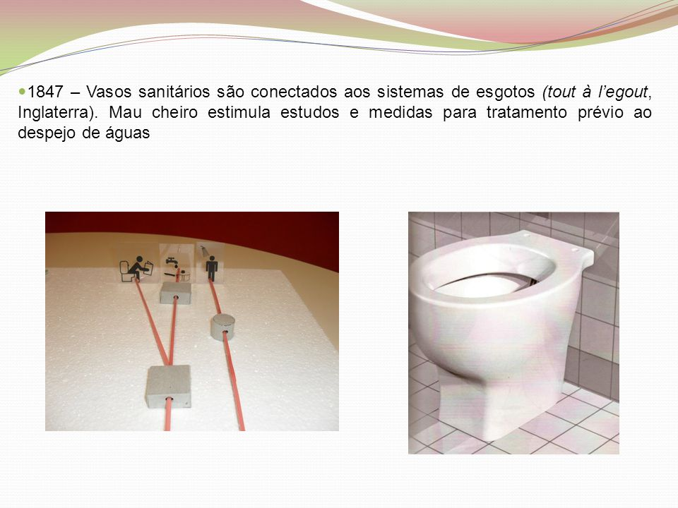  1847 – Vasos sanitários são conectados aos sistemas de esgotos (tout à l'egout, Inglaterra). Mau cheiro estimula estudos e medidas para tratamento p