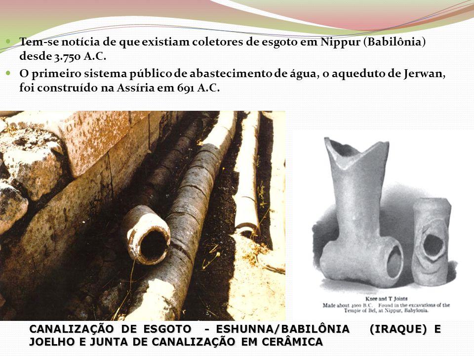  Tem-se notícia de que existiam coletores de esgoto em Nippur (Babilônia) desde 3.750 A.C.  O primeiro sistema público de abastecimento de água, o a