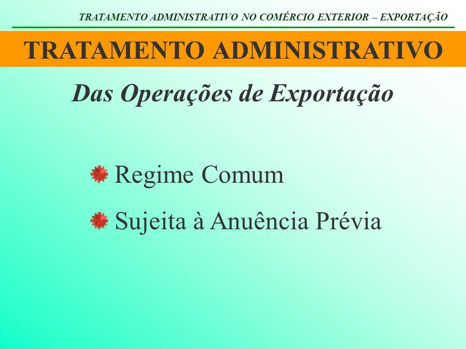 TRATAMENTO ADMINISTRATIVO TRATAMENTO ADMINISTRATIVO NO COMÉRCIO EXTERIOR – EXPORTAÇÃO Das Operações de Exportação Regime Comum Sujeita à Anuência Prév