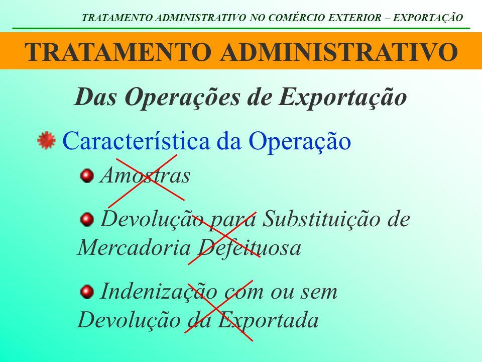 TRATAMENTO ADMINISTRATIVO TRATAMENTO ADMINISTRATIVO NO COMÉRCIO EXTERIOR – EXPORTAÇÃO Das Operações de Exportação Característica da Operação Amostras