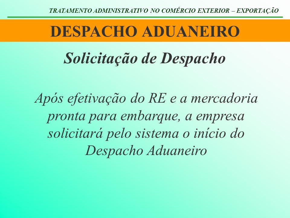 DESPACHO ADUANEIRO TRATAMENTO ADMINISTRATIVO NO COMÉRCIO EXTERIOR – EXPORTAÇÃO Solicitação de Despacho Após efetivação do RE e a mercadoria pronta par