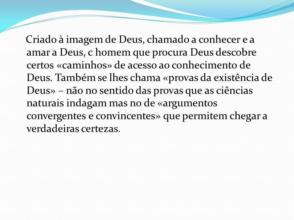 Criado à imagem de Deus, chamado a conhecer e a amar a Deus, c homem que procura Deus descobre certos «caminhos» de acesso ao conhecimento de Deus. Ta