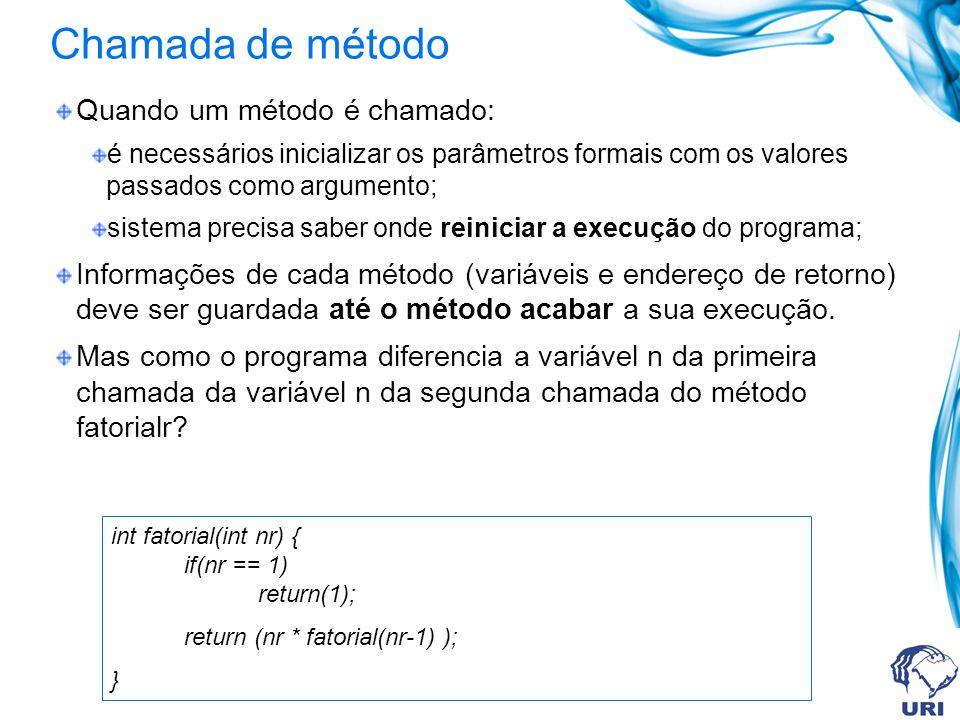 Chamada de método Quando um método é chamado: é necessários inicializar os parâmetros formais com os valores passados como argumento; sistema precisa saber onde reiniciar a execução do programa; Informações de cada método (variáveis e endereço de retorno) deve ser guardada até o método acabar a sua execução.