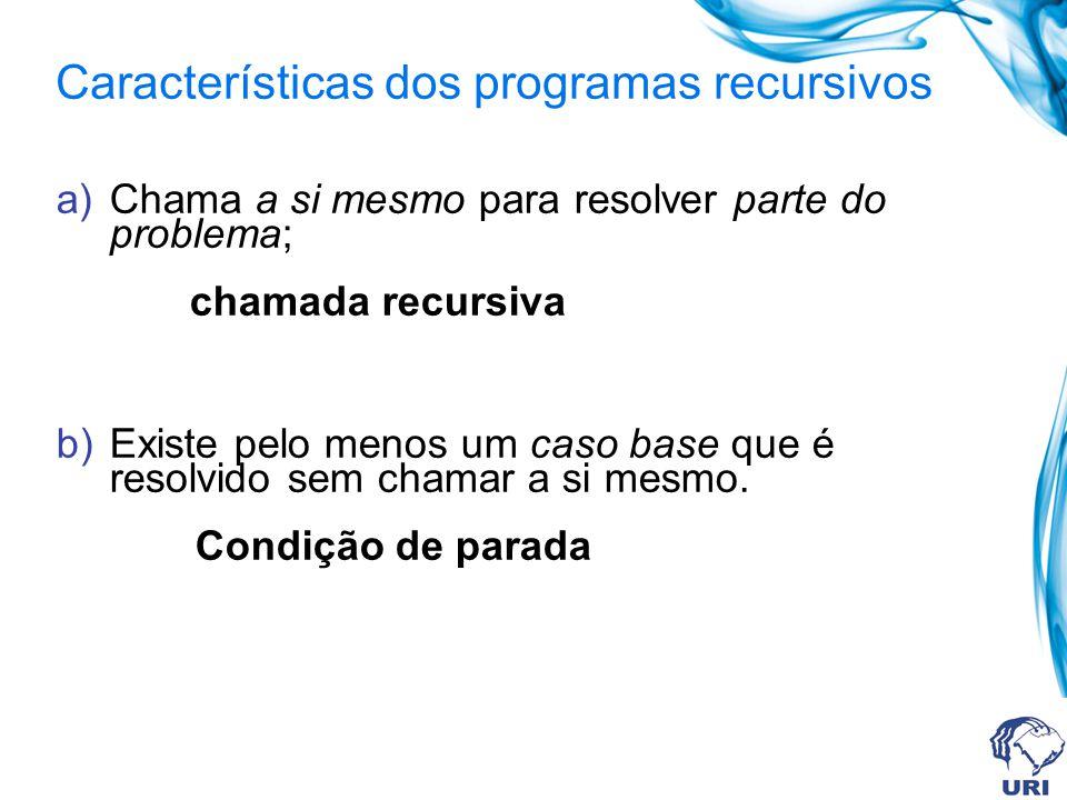 Características dos programas recursivos a)Chama a si mesmo para resolver parte do problema; chamada recursiva b)Existe pelo menos um caso base que é