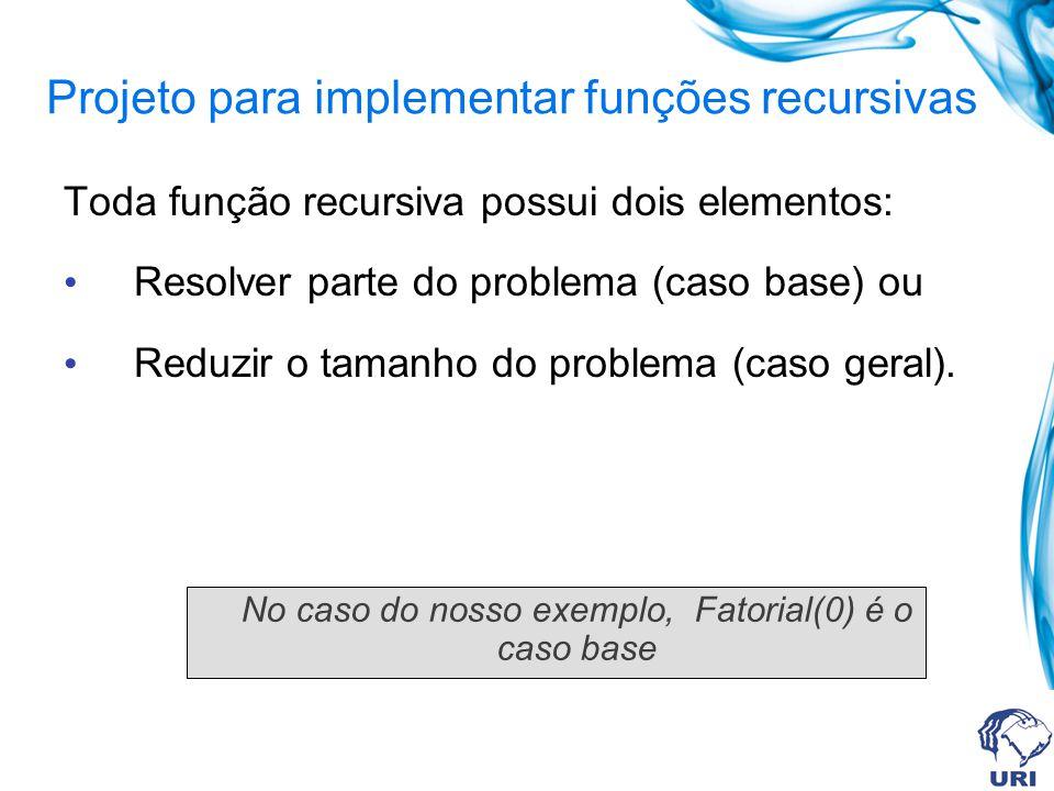 Projeto para implementar funções recursivas Toda função recursiva possui dois elementos: • Resolver parte do problema (caso base) ou • Reduzir o tamanho do problema (caso geral).