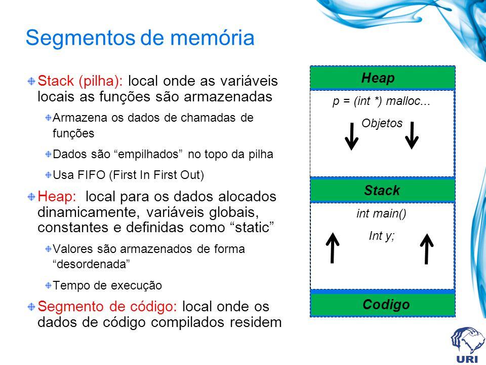Segmentos de memória Stack (pilha): local onde as variáveis locais as funções são armazenadas Armazena os dados de chamadas de funções Dados são empilhados no topo da pilha Usa FIFO (First In First Out) Heap: local para os dados alocados dinamicamente, variáveis globais, constantes e definidas como static Valores são armazenados de forma desordenada Tempo de execução Segmento de código: local onde os dados de código compilados residem p = (int *) malloc...