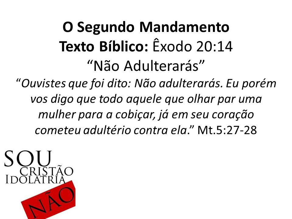 """O Segundo Mandamento Texto Bíblico: Êxodo 20:14 """"Não Adulterarás"""" """"Ouvistes que foi dito: Não adulterarás. Eu porém vos digo que todo aquele que olhar"""