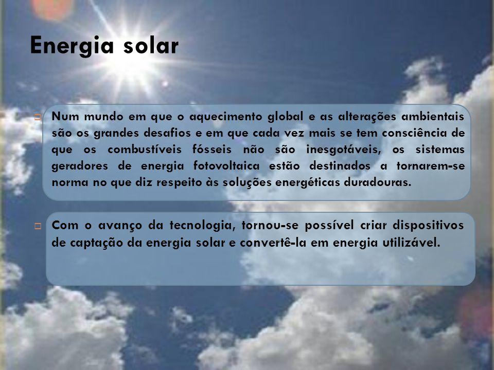 Energia solar  Num mundo em que o aquecimento global e as alterações ambientais são os grandes desafios e em que cada vez mais se tem consciência de