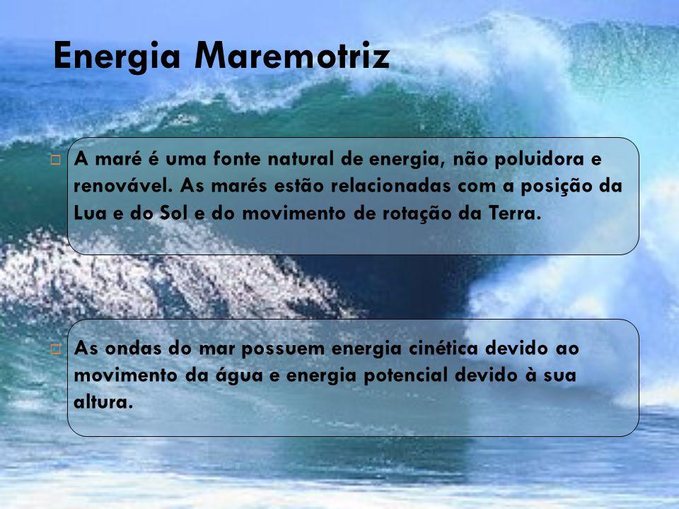 Energia Maremotriz  A maré é uma fonte natural de energia, não poluidora e renovável. As marés estão relacionadas com a posição da Lua e do Sol e do