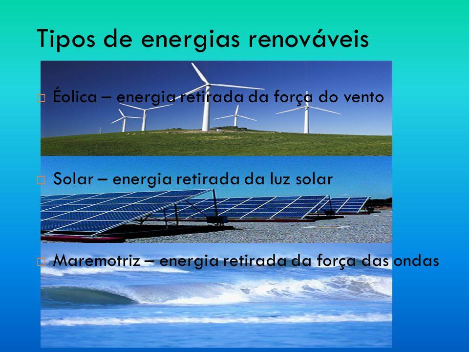Tipos de energias renováveis ÉÉolica – energia retirada da força do vento SSolar – energia retirada da luz solar MMaremotriz – energia retirada