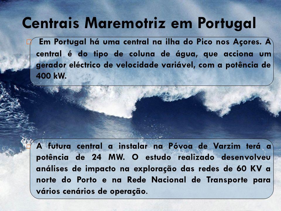 Centrais Maremotriz em Portugal  Em Portugal há uma central na ilha do Pico nos Açores. A central é do tipo de coluna de água, que acciona um gerador