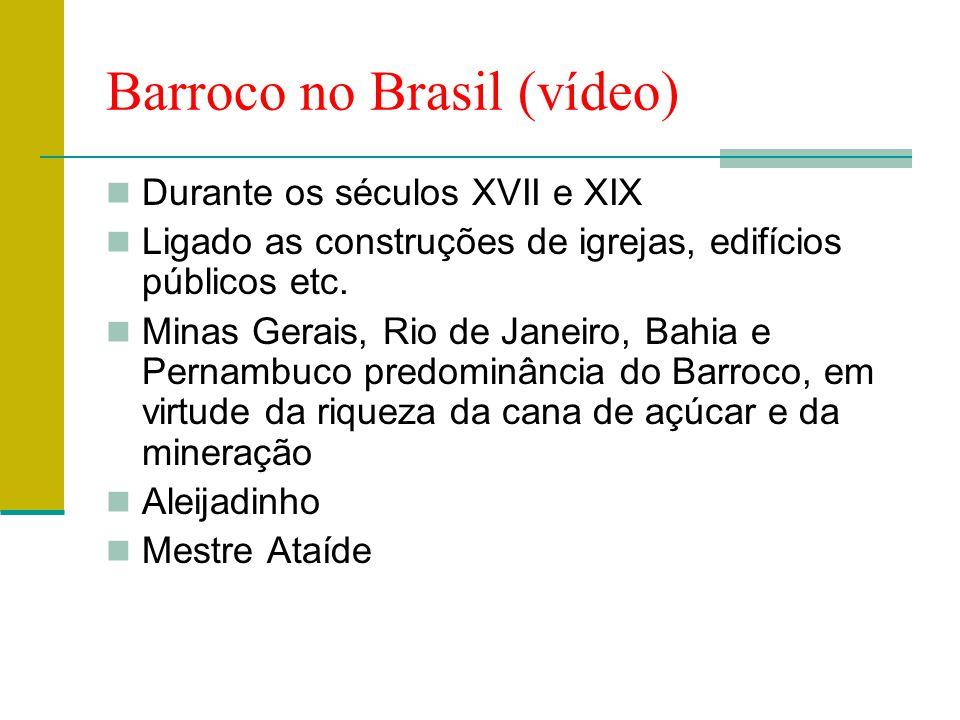 Barroco no Brasil (vídeo)  Durante os séculos XVII e XIX  Ligado as construções de igrejas, edifícios públicos etc.  Minas Gerais, Rio de Janeiro,
