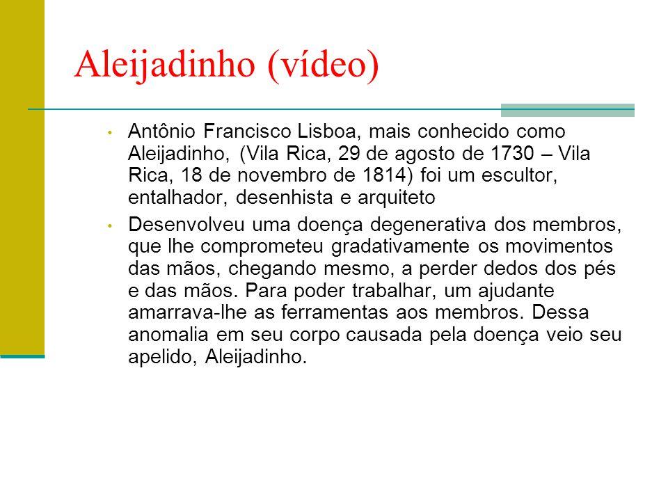 Aleijadinho (vídeo) • Antônio Francisco Lisboa, mais conhecido como Aleijadinho, (Vila Rica, 29 de agosto de 1730 – Vila Rica, 18 de novembro de 1814)