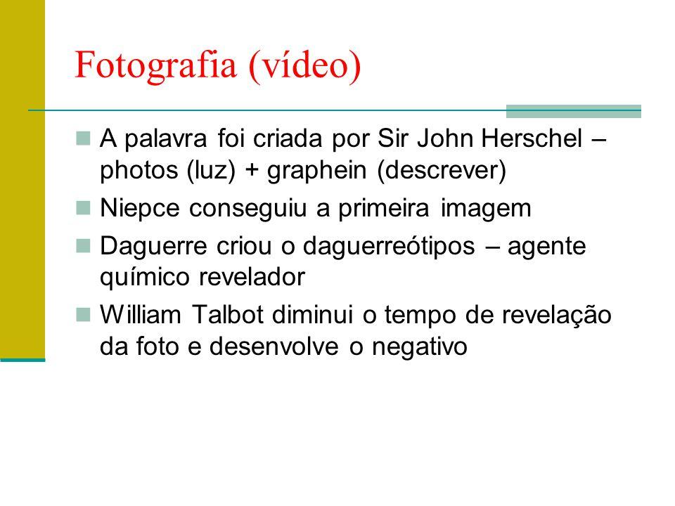 Fotografia (vídeo)  A palavra foi criada por Sir John Herschel – photos (luz) + graphein (descrever)  Niepce conseguiu a primeira imagem  Daguerre