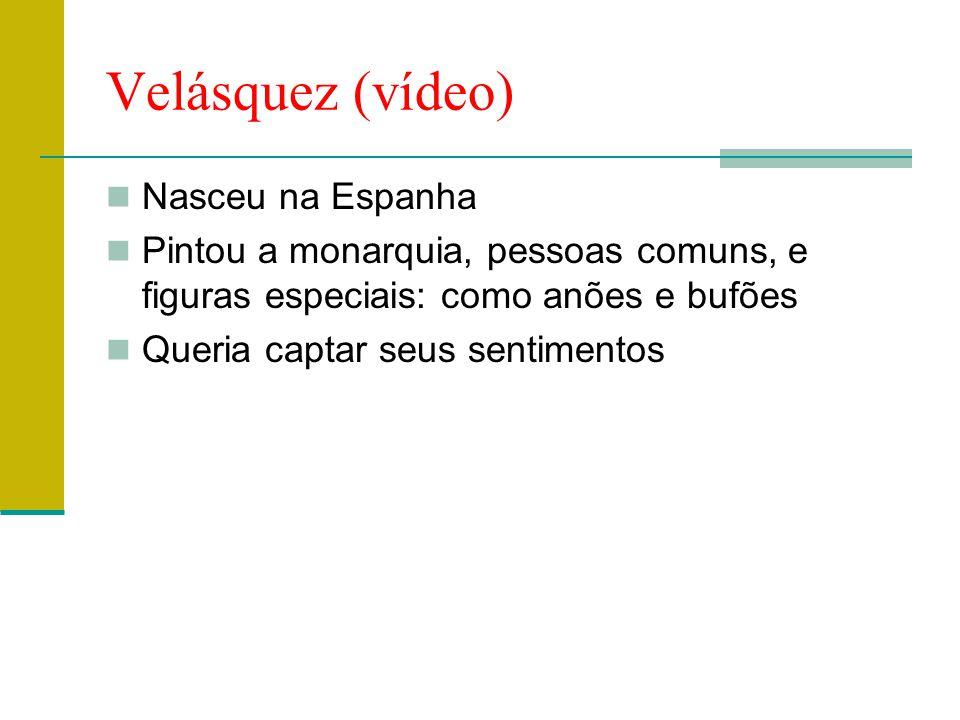 Velásquez (vídeo)  Nasceu na Espanha  Pintou a monarquia, pessoas comuns, e figuras especiais: como anões e bufões  Queria captar seus sentimentos