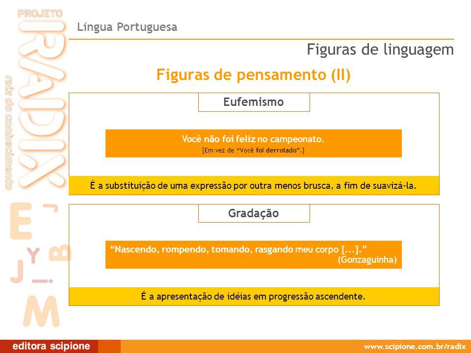 Língua Portuguesa www.scipione.com.br/radix Eufemismo Nascendo, rompendo, tomando, rasgando meu corpo [...]. (Gonzaguinha) É a apresentação de idéias em progressão ascendente.