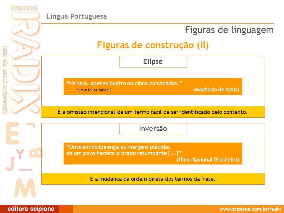 Língua Portuguesa www.scipione.com.br/radix Elipse Na sala, apenas quatro ou cinco convidados. [Omissão de havia.] ( Machado de Assis) É a omissão intencional de um termo fácil de ser identificado pelo contexto.