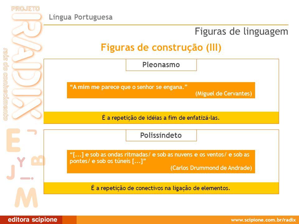 Língua Portuguesa www.scipione.com.br/radix Pleonasmo A mim me parece que o senhor se engana. (Miguel de Cervantes) É a repetição de idéias a fim de enfatizá-las.