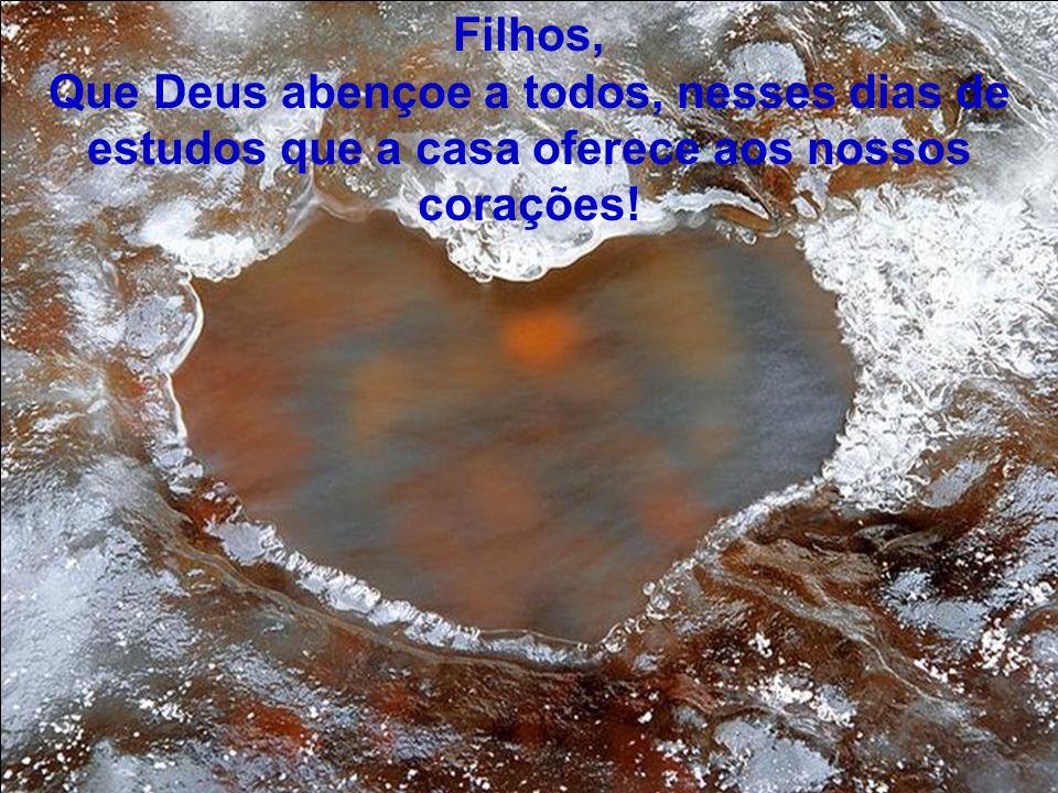 Filhos, Que Deus abençoe a todos, nesses dias de estudos que a casa oferece aos nossos corações!